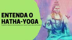 Entenda o Hatha-Yoga (curso teórico)